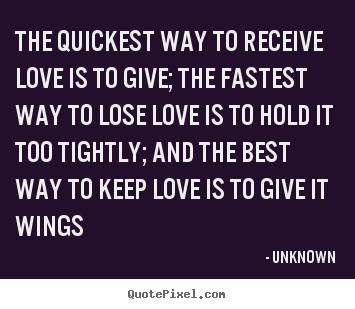 Unknown photo quote - The quickest way to receive love is to give; the fastest.. - Love quotes