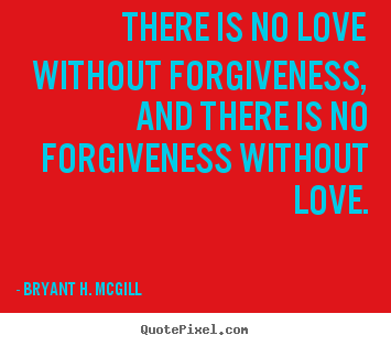 Bryant H. McGill picture quote - There is no love without forgiveness, and there is no.. - Love sayings