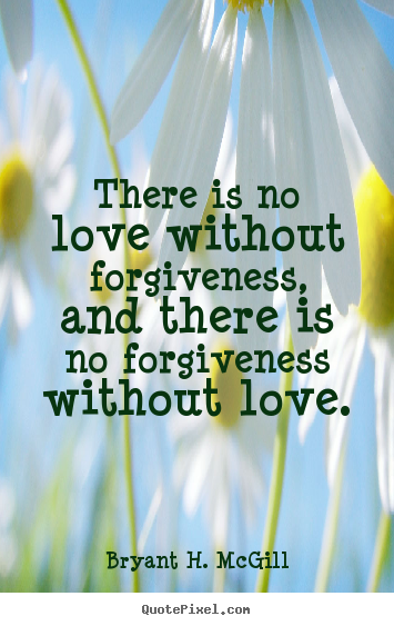 Quotes about love - There is no love without forgiveness, and there is no forgiveness..