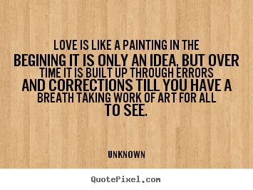 Love Is Like A Painting In The Begining It Is Only An Unknown - Painting quotes