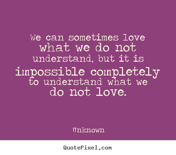 Diy picture quotes about love - We can sometimes love what we do not understand, but it is..