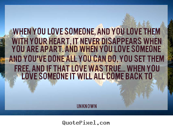 When you love someone, and you love them with your heart,.. Unknown greatest love quote