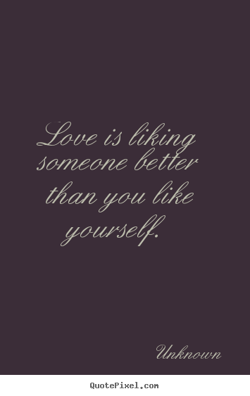 Quotes about love - Love is liking someone better than you ...