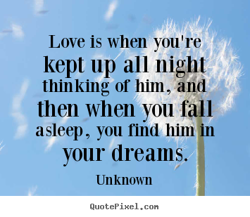 Love quote - Love is when you're kept up all night thinking of him, and then..