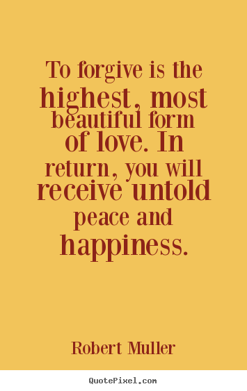 Love quotes - To forgive is the highest, most beautiful form of love. in return,..