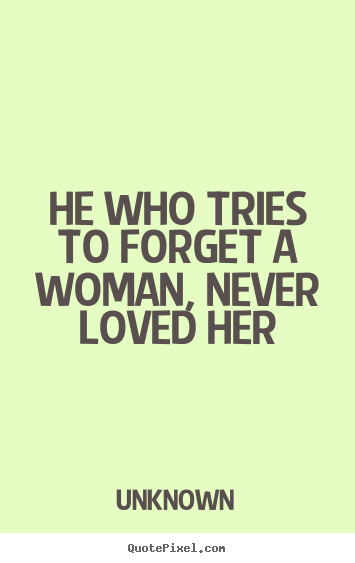 Ordinaire Unknown Image Quote   He Who Tries To Forget A Woman, Never Loved Her