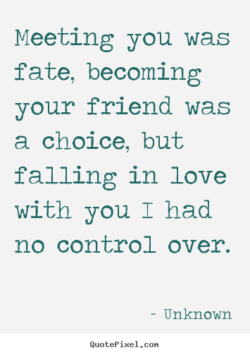 Quotes about love - Meeting you was fate, becoming your friend was a choice,..
