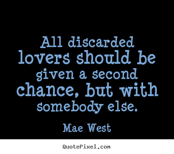Mae West picture quotes - All discarded lovers should be given a second.. - Love quotes