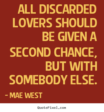 Love quote - All discarded lovers should be given a second chance, but with somebody..
