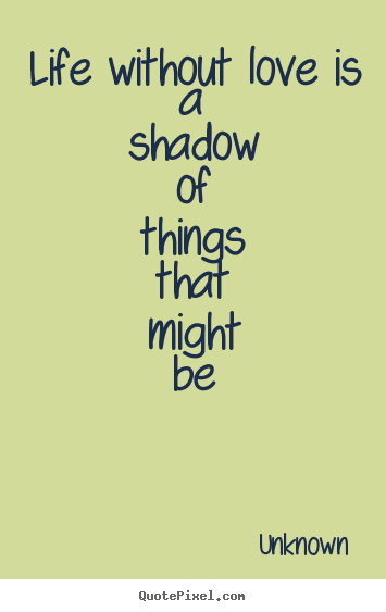 Quotes about love - Life without love is a shadow of things that might be