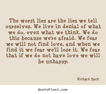 The worst lies are the lies we tell ourselves. we live.. Richard Bach good love quotes