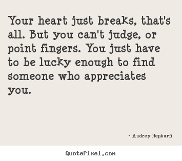 Love quotes - Your heart just breaks, that's all. but you can't judge,..