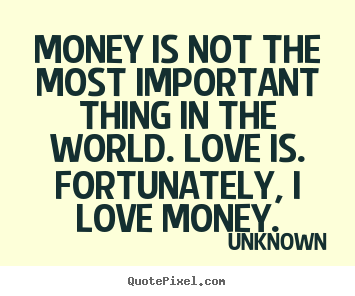 Money is not the most important thing in.. Unknown great love quotes