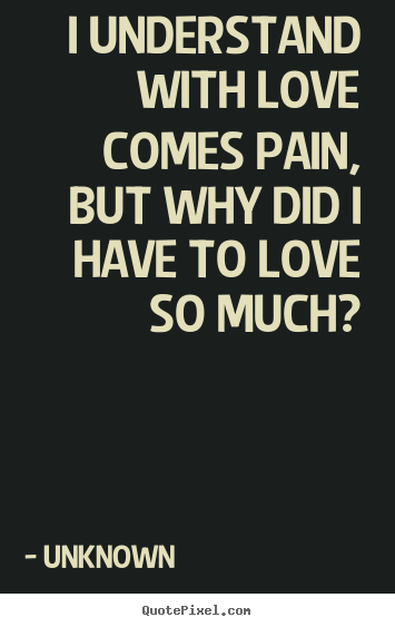 Love quotes - I understand with love comes pain, but why..