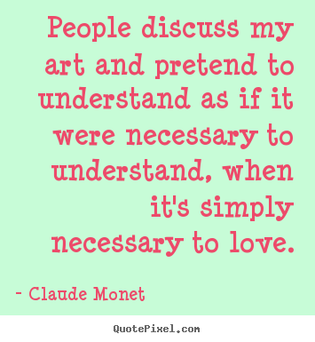Claude Monet picture quotes - People discuss my art and pretend to understand as if it.. - Love quotes
