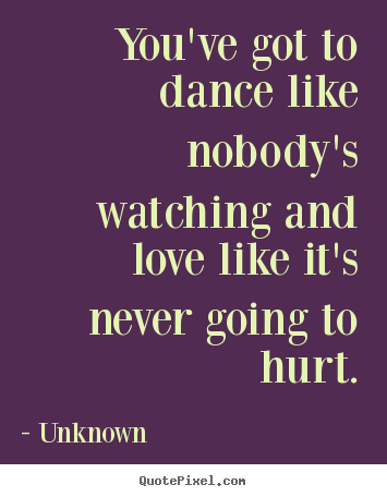 How to design picture sayings about love - You've got to dance like nobody's watching and love like..
