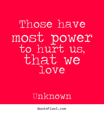 Love quote - Those have most power to hurt us, that we love