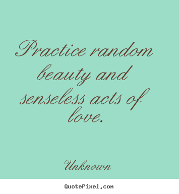 Design custom picture quotes about love - Practice random beauty and senseless acts of love.