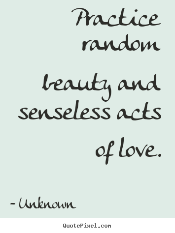 Quote about love - Practice random beauty and senseless acts of love.