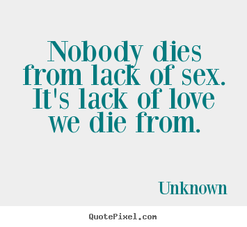 Quotes about love - Nobody dies from lack of sex. it's lack of ...