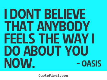Oasis pictures sayings - I dont believe that anybody feels the way i do about you now. - Love quotes