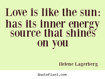 Love quotes - Love is like the sun: has its inner energy source that shines on..