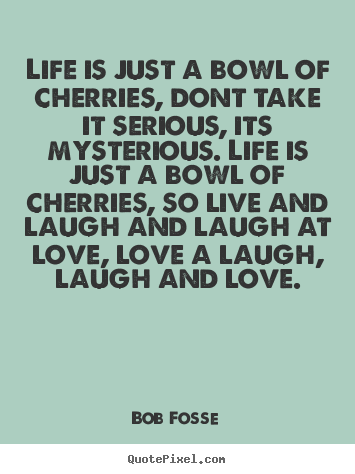life is just a bowl of cherries dont take bob fosse