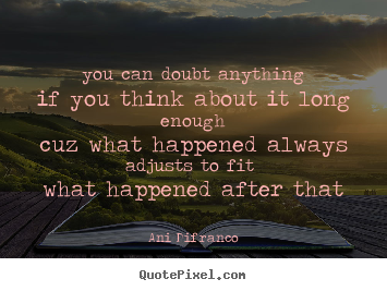 Ani Difranco picture quotes - You can doubt anythingif you think about it long enoughcuz what.. - Love quotes