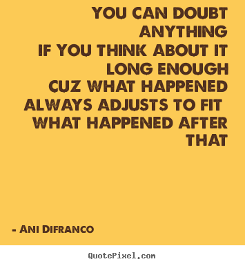 Ani Difranco picture quote - You can doubt anythingif you think about it long enoughcuz what.. - Love quotes
