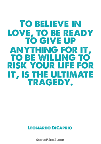 Love Quotes   To Believe In Love, To Be Ready To Give Up Anything.