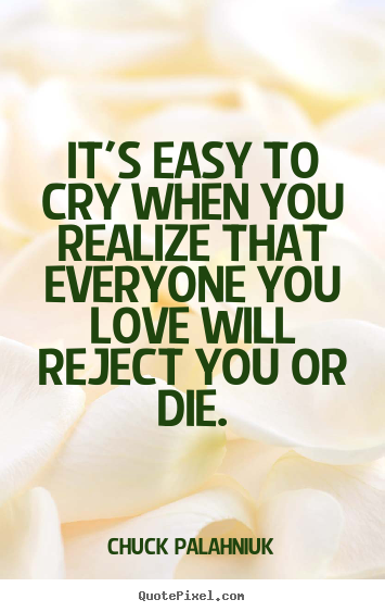 It's easy to cry when you realize that everyone you.. Chuck Palahniuk great love quotes