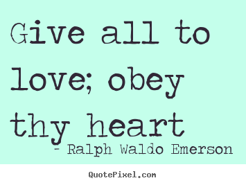 Diy photo quote about love - Give all to love; obey thy heart