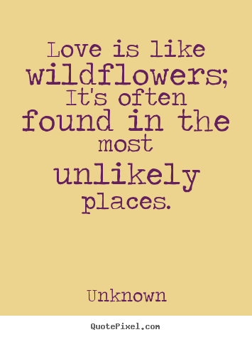 Love quotes - Love is like wildflowers; it's often found in the most unlikely places.
