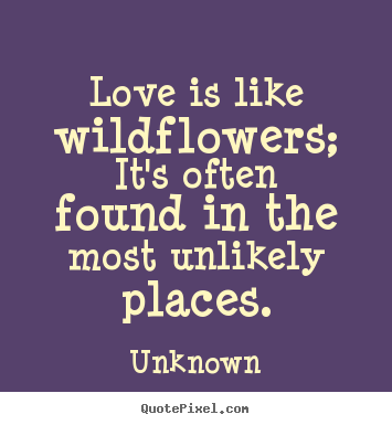 Quote about love - Love is like wildflowers; it's often found in the most..