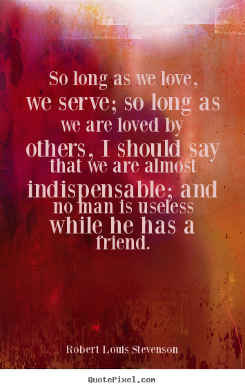 Robert Louis Stevenson photo quotes - So long as we love, we serve; so long as we are loved by.. - Love quotes