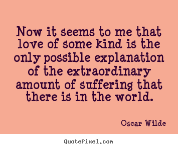 Now it seems to me that love of some kind is the.. Oscar Wilde  love quotes