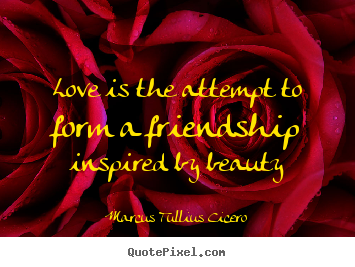 Love quotes - Love is the attempt to form a friendship inspired by beauty