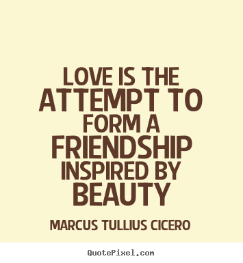 Love is the attempt to form a friendship inspired by beauty Marcus Tullius Cicero popular love quotes