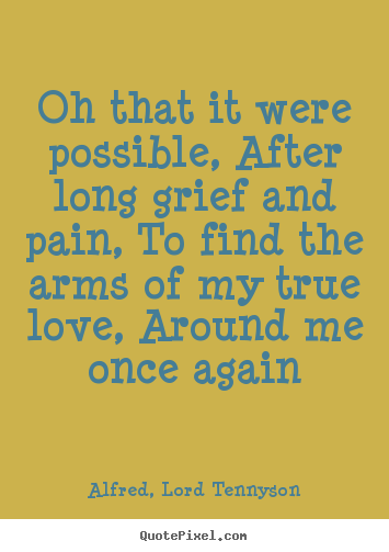 Alfred, Lord Tennyson poster quotes - Oh that it were possible, after long grief and pain, to find the.. - Love quotes