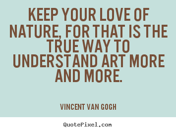 Quote about love - Keep your love of nature, for that is the true way..