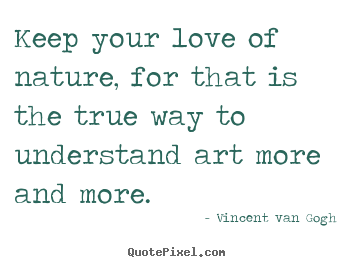 Quote about love - Keep your love of nature, for that is the true way to understand..