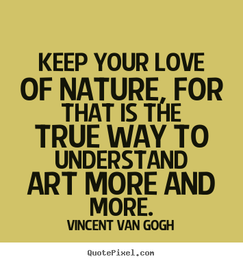 Keep your love of nature, for that is the true way to understand.. Vincent Van Gogh good love quotes