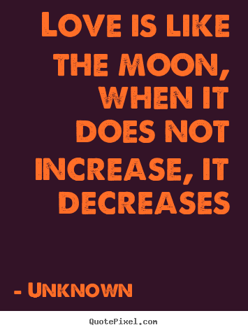 Unknown poster quotes - Love is like the moon, when it does not increase, it decreases - Love quote