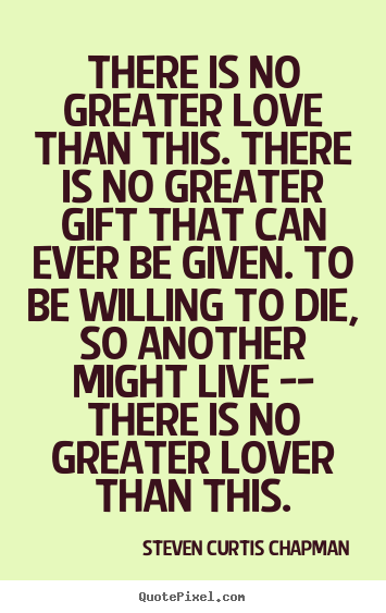 Steven Curtis Chapman picture quotes - There is no greater love than this. there is no greater gift.. - Love quotes