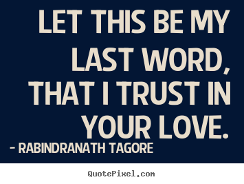 Let this be my last word, that i trust in your love. Rabindranath Tagore top love quotes