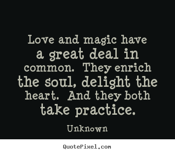 Love quotes - Love and magic have a great deal in common. they enrich the soul,..