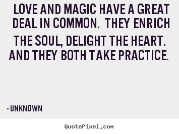 Quote about love - Love and magic have a great deal in common. they enrich..