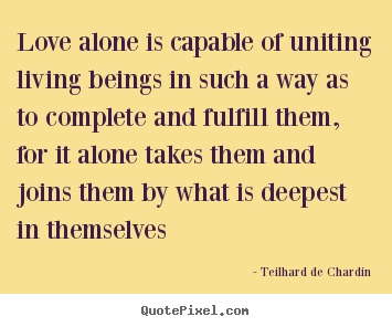 Love alone is capable of uniting living beings in such a way as to.. Teilhard De Chardin  love quote