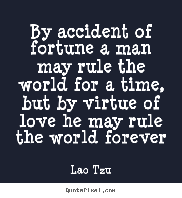 Love quotes - By accident of fortune a man may rule the world..