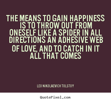Love quotes - The means to gain happiness is to throw out from oneself..